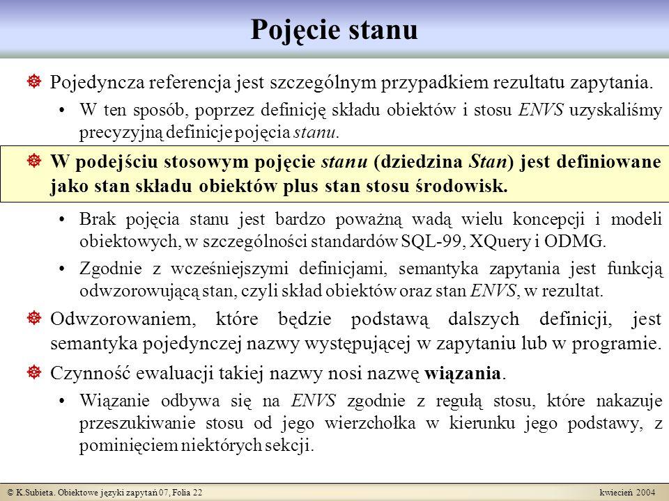 © K.Subieta. Obiektowe języki zapytań 07, Folia 22 kwiecień 2004 Pojęcie stanu Pojedyncza referencja jest szczególnym przypadkiem rezultatu zapytania.