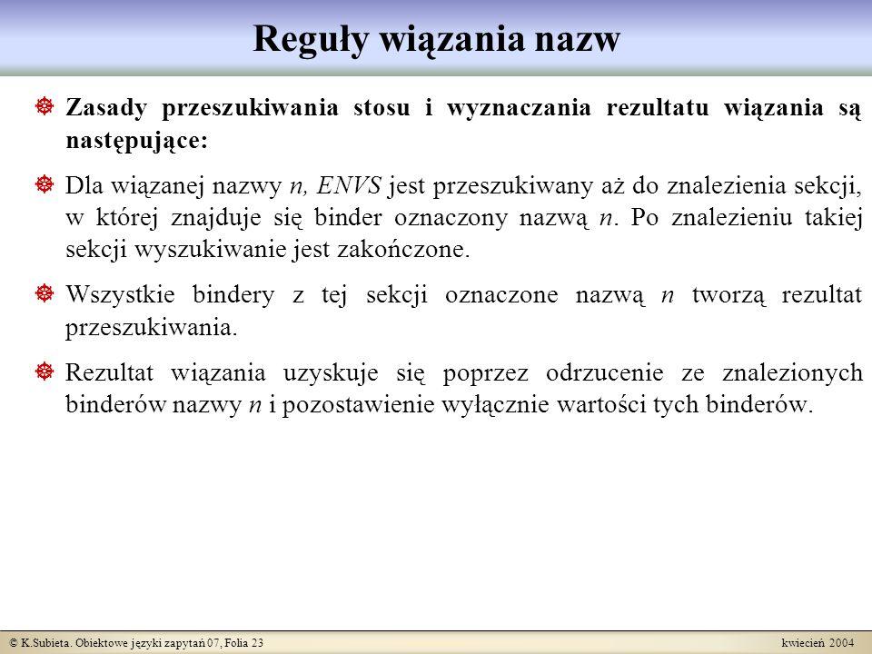 © K.Subieta. Obiektowe języki zapytań 07, Folia 23 kwiecień 2004 Reguły wiązania nazw Zasady przeszukiwania stosu i wyznaczania rezultatu wiązania są