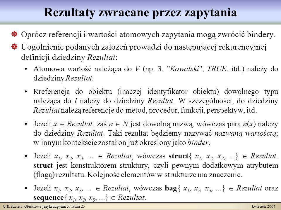 © K.Subieta. Obiektowe języki zapytań 07, Folia 25 kwiecień 2004 Rezultaty zwracane przez zapytania Oprócz referencji i wartości atomowych zapytania m