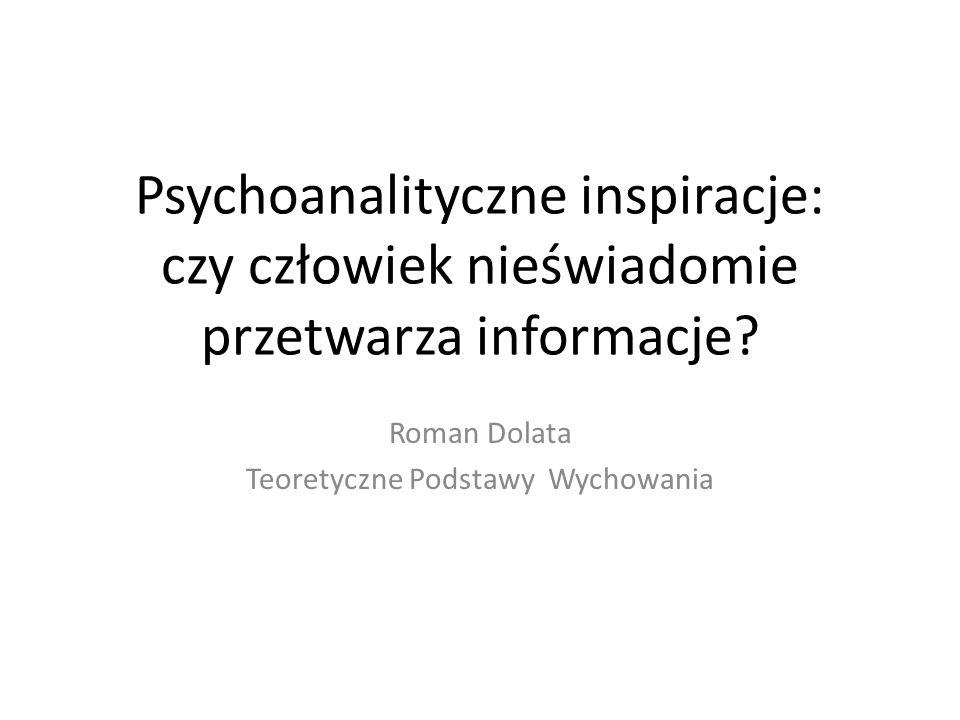 Psychoanalityczne inspiracje: czy człowiek nieświadomie przetwarza informacje? Roman Dolata Teoretyczne Podstawy Wychowania