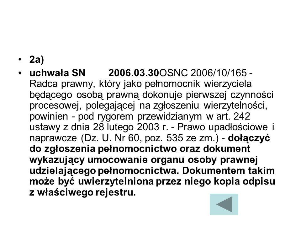 2a) uchwała SN2006.03.30OSNC 2006/10/165 - Radca prawny, który jako pełnomocnik wierzyciela będącego osobą prawną dokonuje pierwszej czynności procesowej, polegającej na zgłoszeniu wierzytelności, powinien - pod rygorem przewidzianym w art.