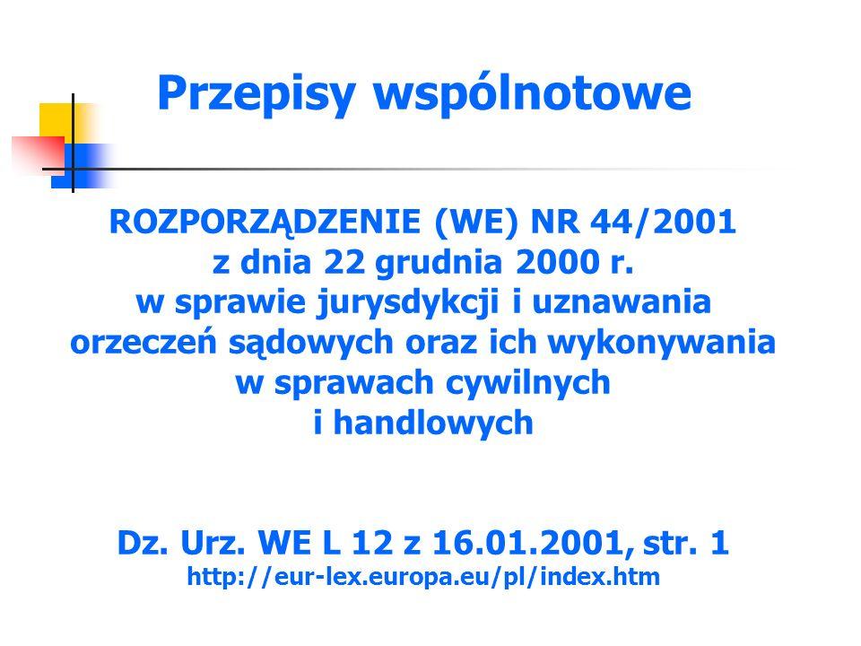Przepisy wspólnotowe ROZPORZĄDZENIE (WE) NR 44/2001 z dnia 22 grudnia 2000 r. w sprawie jurysdykcji i uznawania orzeczeń sądowych oraz ich wykonywania