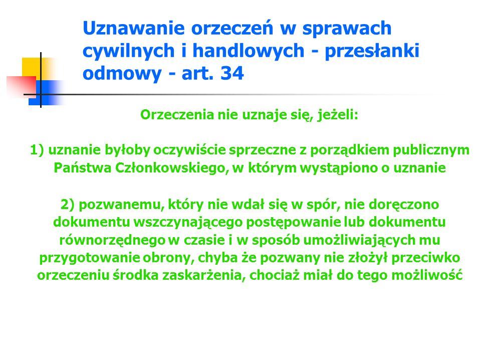 Uznawanie orzeczeń w sprawach cywilnych i handlowych - przesłanki odmowy - art. 34 Orzeczenia nie uznaje się, jeżeli: 1) uznanie byłoby oczywiście spr