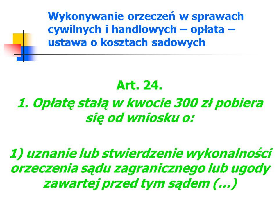 Wykonywanie orzeczeń w sprawach cywilnych i handlowych – opłata – ustawa o kosztach sadowych Art. 24. 1. Opłatę stałą w kwocie 300 zł pobiera się od w