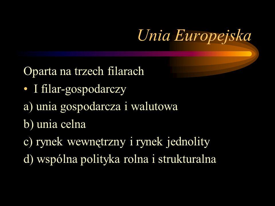 Unia Europejska Oparta na trzech filarach I filar-gospodarczy a) unia gospodarcza i walutowa b) unia celna c) rynek wewnętrzny i rynek jednolity d) wspólna polityka rolna i strukturalna