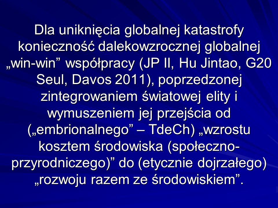 Dla uniknięcia globalnej katastrofy konieczność dalekowzrocznej globalnej win-win współpracy (JP II, Hu Jintao, G20 Seul, Davos 2011), poprzedzonej zintegrowaniem światowej elity i wymuszeniem jej przejścia od (embrionalnego – TdeCh) wzrostu kosztem środowiska (społeczno- przyrodniczego) do (etycznie dojrzałego) rozwoju razem ze środowiskiem.
