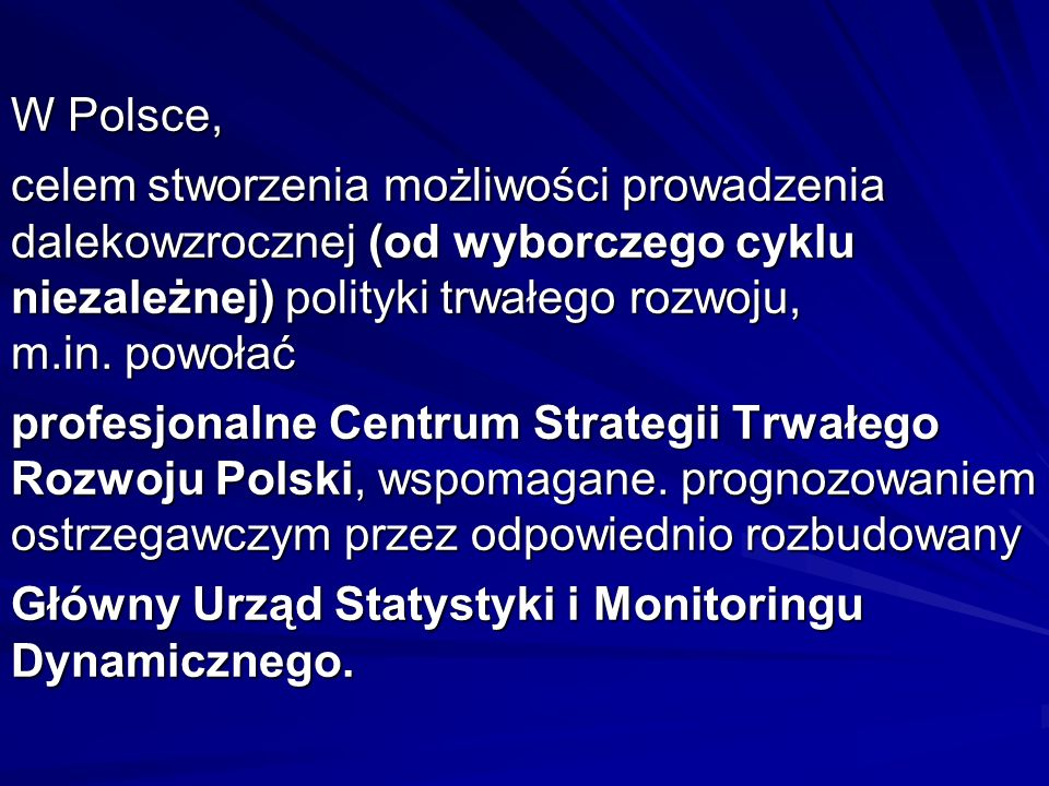 W Polsce, celem stworzenia możliwości prowadzenia dalekowzrocznej (od wyborczego cyklu niezależnej) polityki trwałego rozwoju, m.in.
