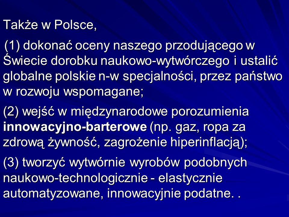Także w Polsce, (1) dokonać oceny naszego przodującego w Świecie dorobku naukowo-wytwórczego i ustalić globalne polskie n-w specjalności, przez państwo w rozwoju wspomagane; (2) wejść w międzynarodowe porozumienia innowacyjno-barterowe (np.