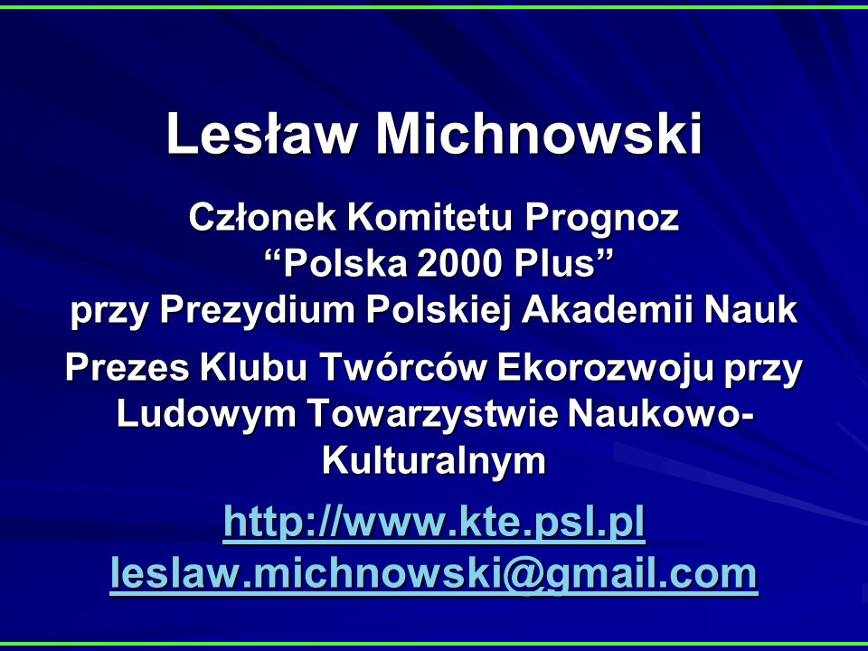Lesław Michnowski Członek Komitetu Prognoz Polska 2000 Plus przy Prezydium Polskiej Akademii Nauk Prezes Klubu Twórców Ekorozwoju przy Ludowym Towarzystwie Naukowo- Kulturalnym http://www.kte.psl.pl leslaw.michnowski@gmail.com http://www.kte.psl.pl leslaw.michnowski@gmail.com http://www.kte.psl.pl leslaw.michnowski@gmail.com