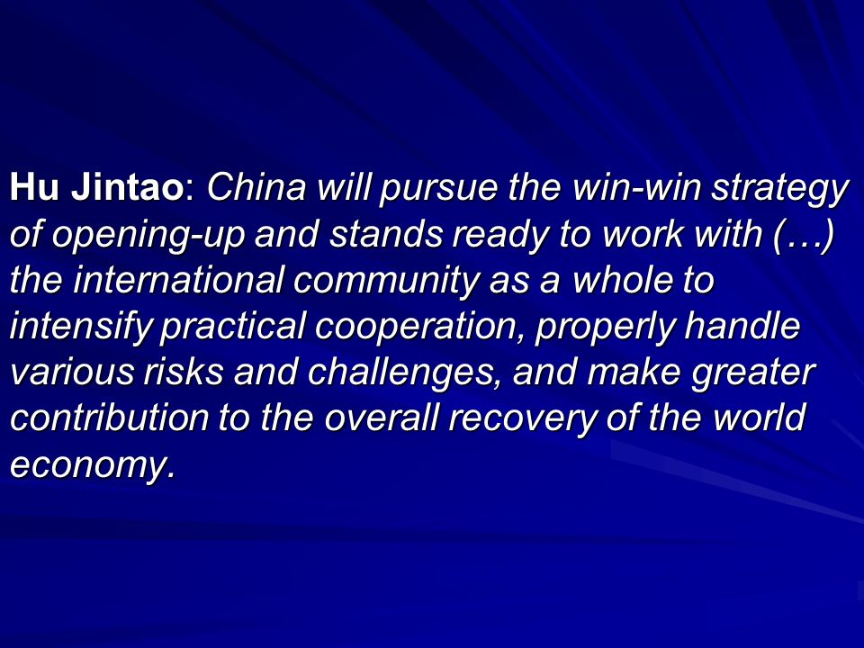 Hu Jintao: China will pursue the win-win strategy of opening-up and stands ready to work with (…) the international community as a whole to intensify practical cooperation, properly handle various risks and challenges, and make greater contribution to the overall recovery of the world economy.