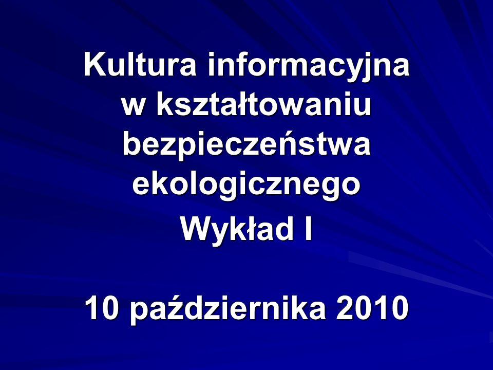 Kultura informacyjna w kształtowaniu bezpieczeństwa ekologicznego Wykład I 10 października 2010