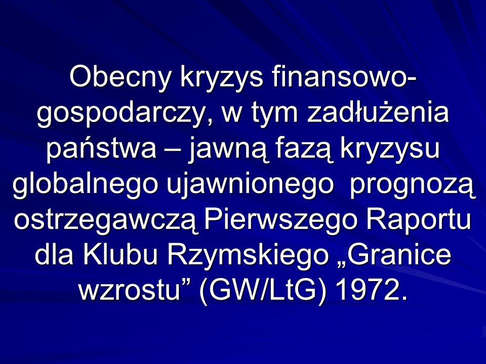 Obecny kryzys finansowo- gospodarczy, w tym zadłużenia państwa – jawną fazą kryzysu globalnego ujawnionego prognozą ostrzegawczą Pierwszego Raportu dla Klubu Rzymskiego Granice wzrostu (GW/LtG) 1972.