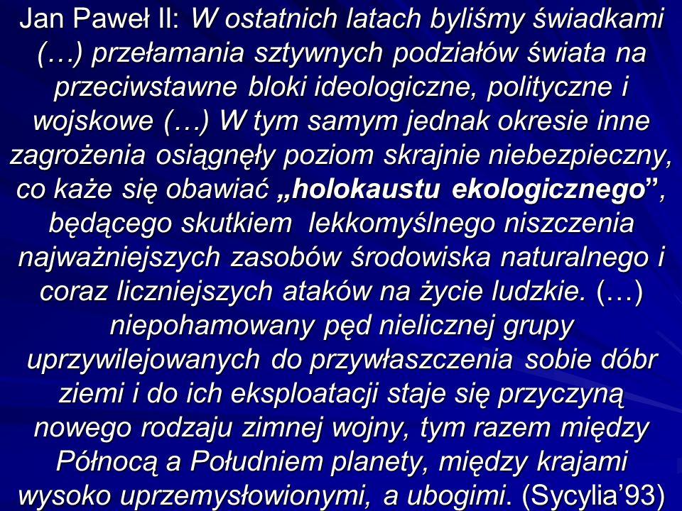 Jan Paweł II: W ostatnich latach byliśmy świadkami (…) przełamania sztywnych podziałów świata na przeciwstawne bloki ideologiczne, polityczne i wojskowe (…) W tym samym jednak okresie inne zagrożenia osiągnęły poziom skrajnie niebezpieczny, co każe się obawiać holokaustu ekologicznego, będącego skutkiem lekkomyślnego niszczenia najważniejszych zasobów środowiska naturalnego i coraz liczniejszych ataków na życie ludzkie.
