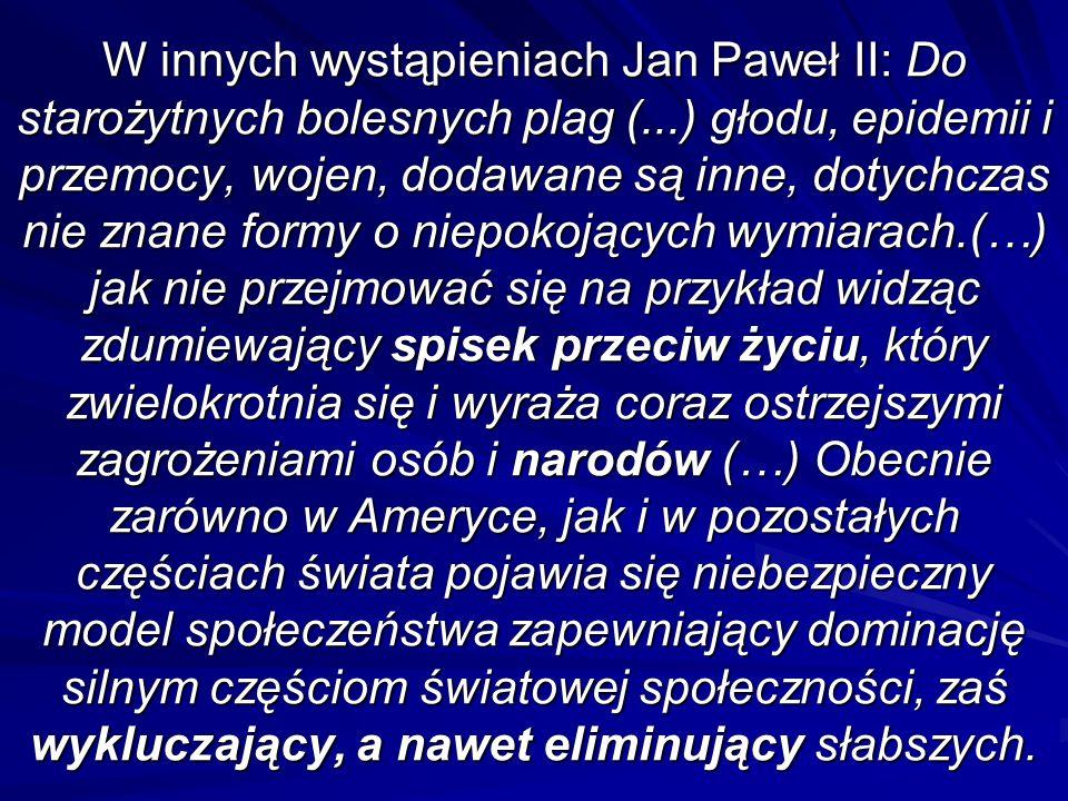 W innych wystąpieniach Jan Paweł II: Do starożytnych bolesnych plag (...) głodu, epidemii i przemocy, wojen, dodawane są inne, dotychczas nie znane formy o niepokojących wymiarach.(…) jak nie przejmować się na przykład widząc zdumiewający spisek przeciw życiu, który zwielokrotnia się i wyraża coraz ostrzejszymi zagrożeniami osób i narodów (…) Obecnie zarówno w Ameryce, jak i w pozostałych częściach świata pojawia się niebezpieczny model społeczeństwa zapewniający dominację silnym częściom światowej społeczności, zaś wykluczający, a nawet eliminujący słabszych.