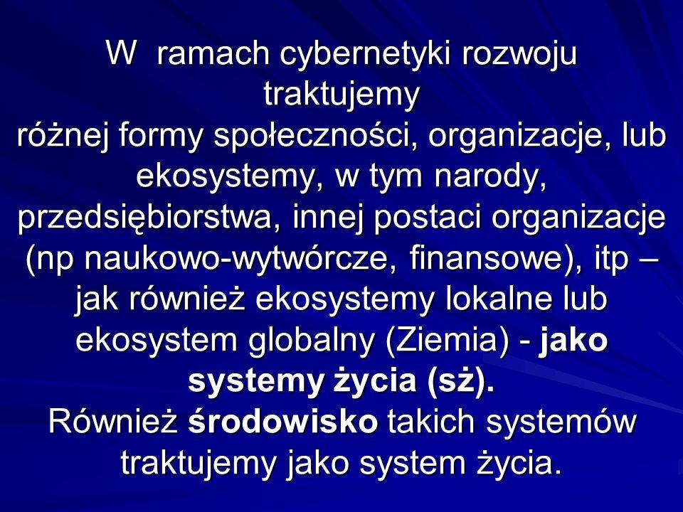 W ramach cybernetyki rozwoju traktujemy różnej formy społeczności, organizacje, lub ekosystemy, w tym narody, przedsiębiorstwa, innej postaci organizacje (np naukowo-wytwórcze, finansowe), itp – jak również ekosystemy lokalne lub ekosystem globalny (Ziemia) - jako systemy życia (sż).