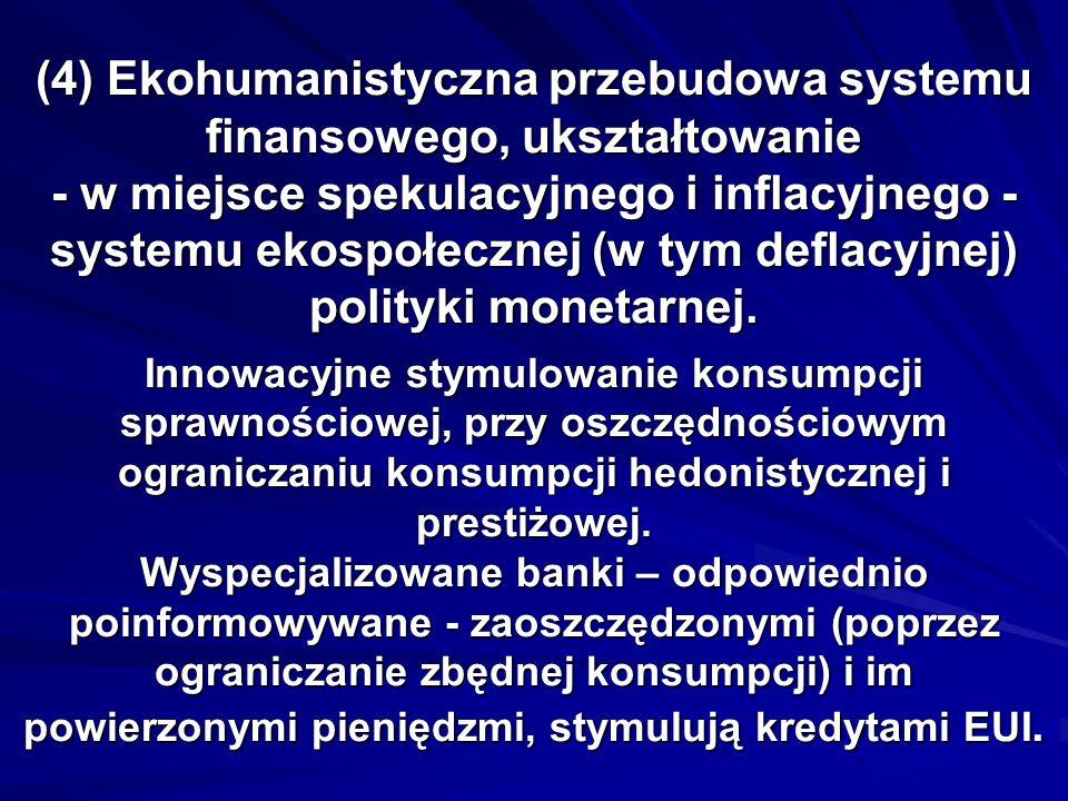 (4) Ekohumanistyczna przebudowa systemu finansowego, ukształtowanie - w miejsce spekulacyjnego i inflacyjnego - systemu ekospołecznej (w tym deflacyjn