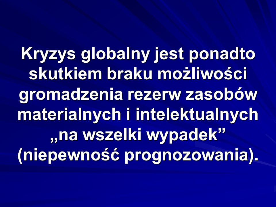 Kryzys globalny jest ponadto skutkiem braku możliwości gromadzenia rezerw zasobów materialnych i intelektualnych na wszelki wypadek (niepewność progno