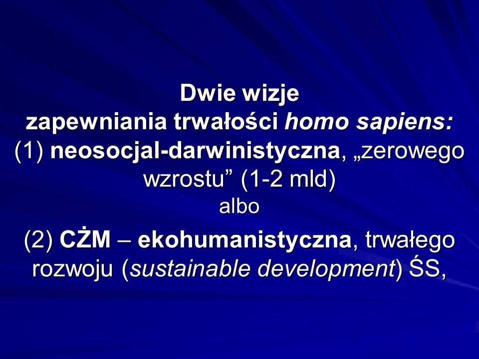 Dwie wizje zapewniania trwałości homo sapiens: (1) neosocjal-darwinistyczna, zerowego wzrostu (1-2 mld) albo (2) CŻM – ekohumanistyczna, trwałego rozw