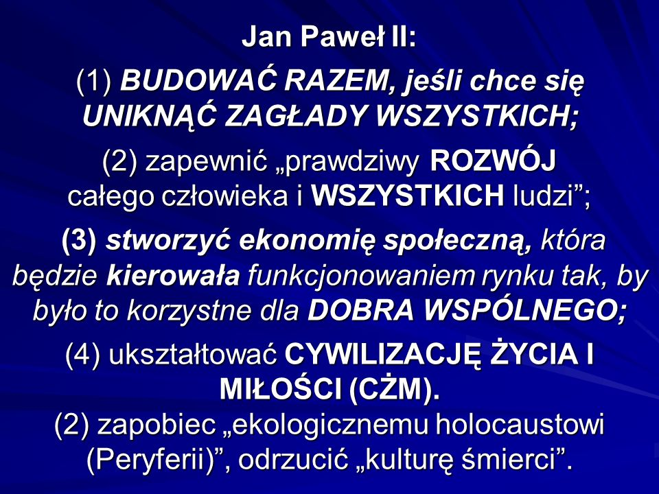 Jan Paweł II: (1) BUDOWAĆ RAZEM, jeśli chce się UNIKNĄĆ ZAGŁADY WSZYSTKICH; (2) zapewnić prawdziwy ROZWÓJ całego człowieka i WSZYSTKICH ludzi; (3) stw
