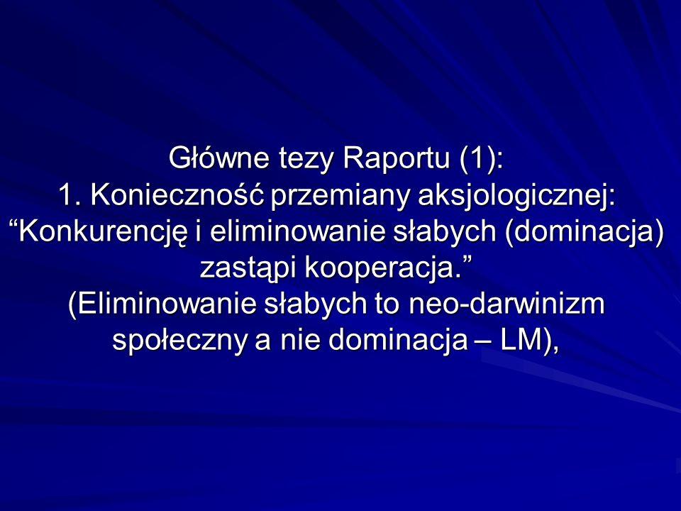 Główne tezy Raportu (1): 1. Konieczność przemiany aksjologicznej: Konkurencję i eliminowanie słabych (dominacja) zastąpi kooperacja. (Eliminowanie sła