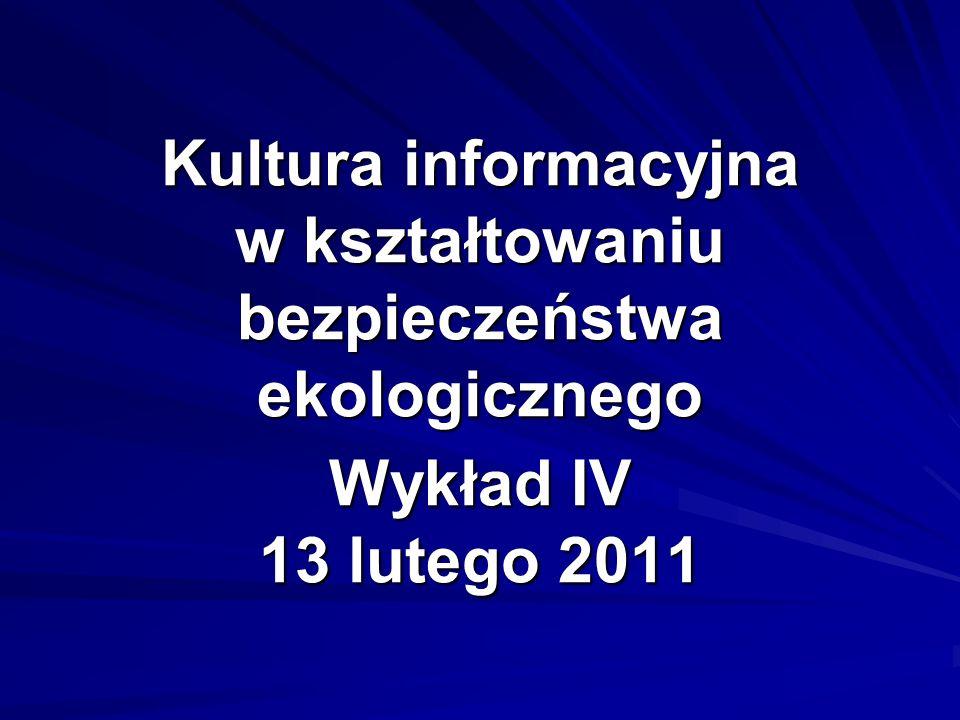 Kultura informacyjna w kształtowaniu bezpieczeństwa ekologicznego Wykład IV 13 lutego 2011