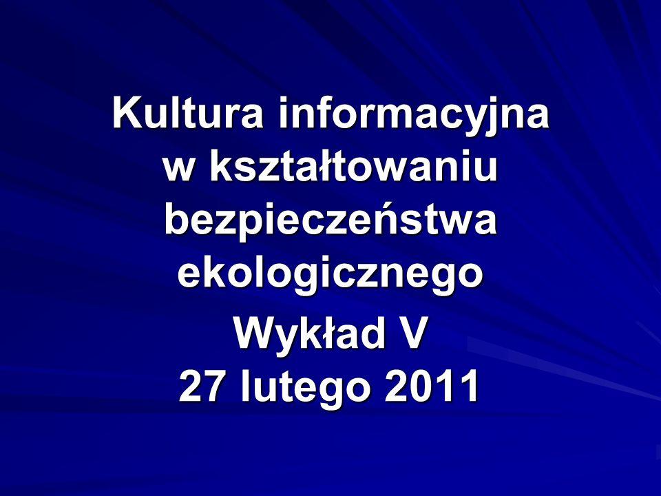 Kultura informacyjna w kształtowaniu bezpieczeństwa ekologicznego Wykład V 27 lutego 2011