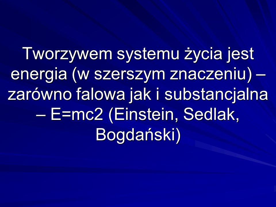 Tworzywem systemu życia jest energia (w szerszym znaczeniu) – zarówno falowa jak i substancjalna – E=mc2 (Einstein, Sedlak, Bogdański)