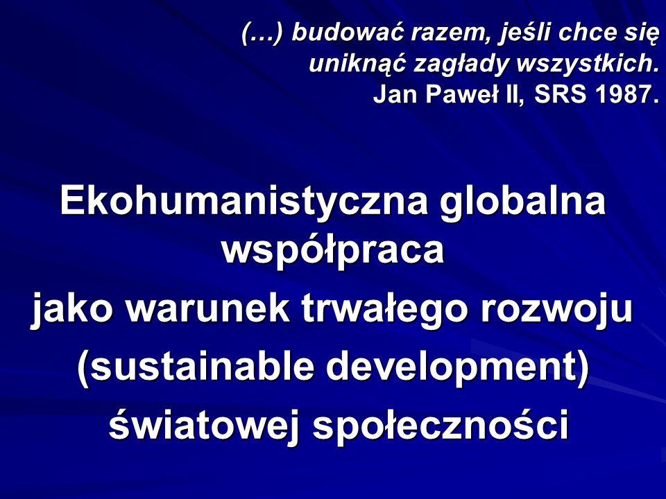 (…) budować razem, jeśli chce się uniknąć zagłady wszystkich. Jan Paweł II, SRS 1987. Ekohumanistyczna globalna współpraca jako warunek trwałego rozwo