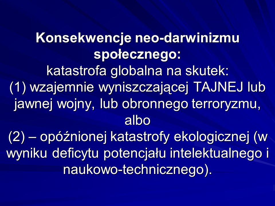 Konsekwencje neo-darwinizmu społecznego: katastrofa globalna na skutek: (1) wzajemnie wyniszczającej TAJNEJ lub jawnej wojny, lub obronnego terroryzmu