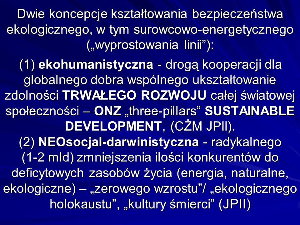 Dwie koncepcje kształtowania bezpieczeństwa ekologicznego, w tym surowcowo-energetycznego (wyprostowania linii): (1) ekohumanistyczna - drogą kooperacji dla globalnego dobra wspólnego ukształtowanie zdolności TRWAŁEGO ROZWOJU całej światowej społeczności – ONZ three-pillars SUSTAINABLE DEVELOPMENT, (CŻM JPII).