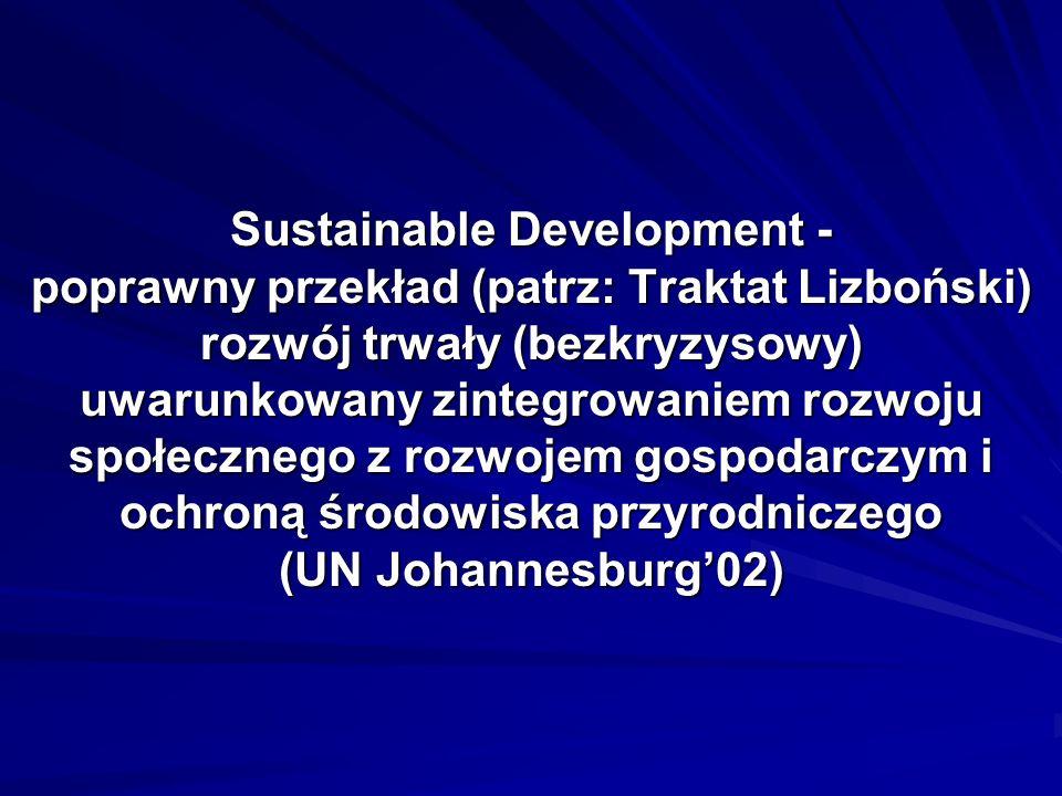 Sustainable Development - poprawny przekład (patrz: Traktat Lizboński) rozwój trwały (bezkryzysowy) uwarunkowany zintegrowaniem rozwoju społecznego z rozwojem gospodarczym i ochroną środowiska przyrodniczego (UN Johannesburg02)