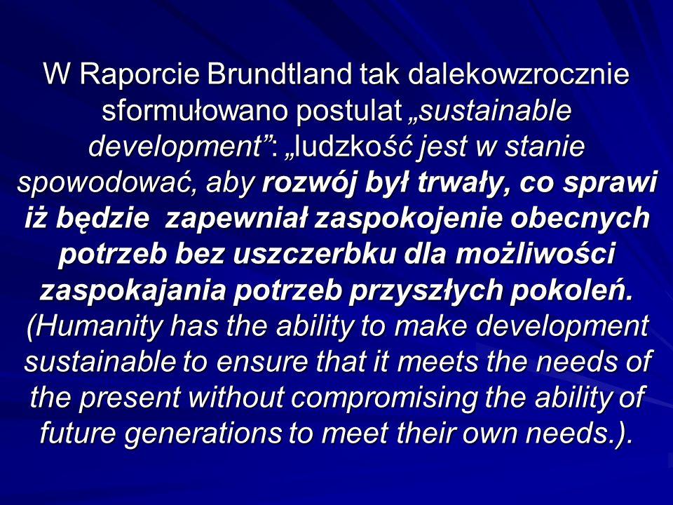 W Raporcie Brundtland tak dalekowzrocznie sformułowano postulat sustainable development: ludzkość jest w stanie spowodować, aby rozwój był trwały, co sprawi iż będzie zapewniał zaspokojenie obecnych potrzeb bez uszczerbku dla możliwości zaspokajania potrzeb przyszłych pokoleń.