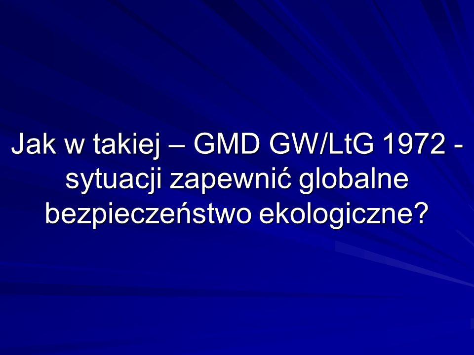 Jak w takiej – GMD GW/LtG 1972 - sytuacji zapewnić globalne bezpieczeństwo ekologiczne?