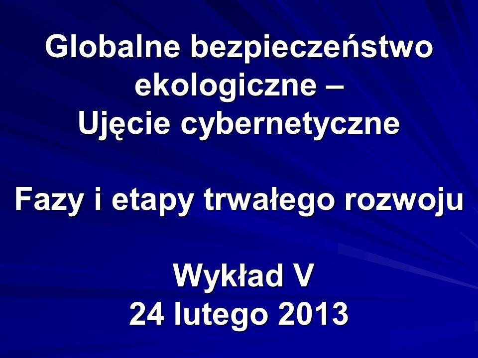 Globalne bezpieczeństwo ekologiczne – Ujęcie cybernetyczne Fazy i etapy trwałego rozwoju Wykład V 24 lutego 2013