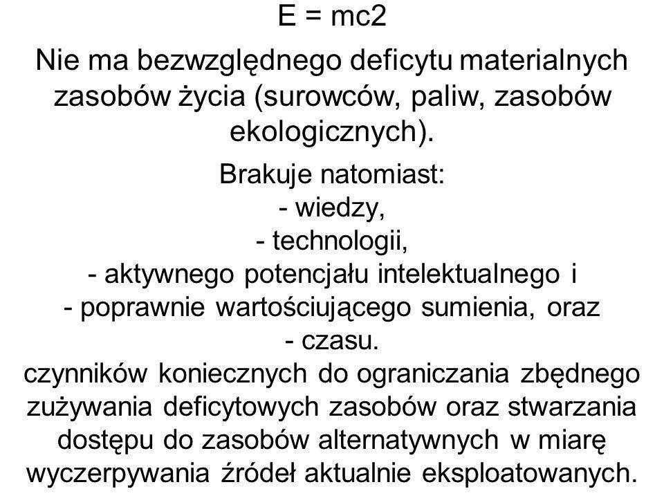 E = mc2 Nie ma bezwzględnego deficytu materialnych zasobów życia (surowców, paliw, zasobów ekologicznych). Brakuje natomiast: - wiedzy, - technologii,