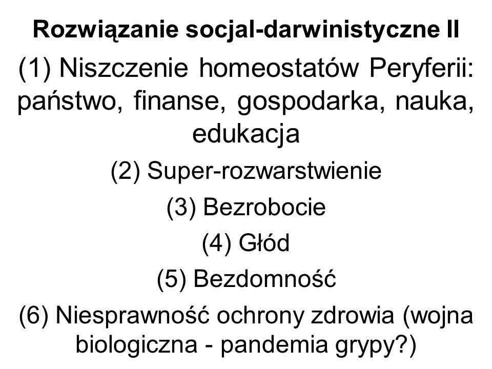 Rozwiązanie socjal-darwinistyczne II (1) Niszczenie homeostatów Peryferii: państwo, finanse, gospodarka, nauka, edukacja (2) Super-rozwarstwienie (3) Bezrobocie (4) Głód (5) Bezdomność (6) Niesprawność ochrony zdrowia (wojna biologiczna - pandemia grypy?)