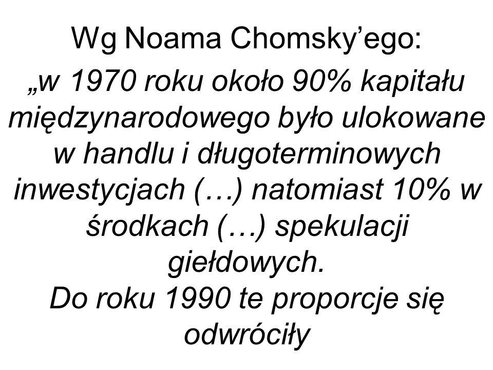 Wg Noama Chomskyego: w 1970 roku około 90% kapitału międzynarodowego było ulokowane w handlu i długoterminowych inwestycjach (…) natomiast 10% w środkach (…) spekulacji giełdowych.