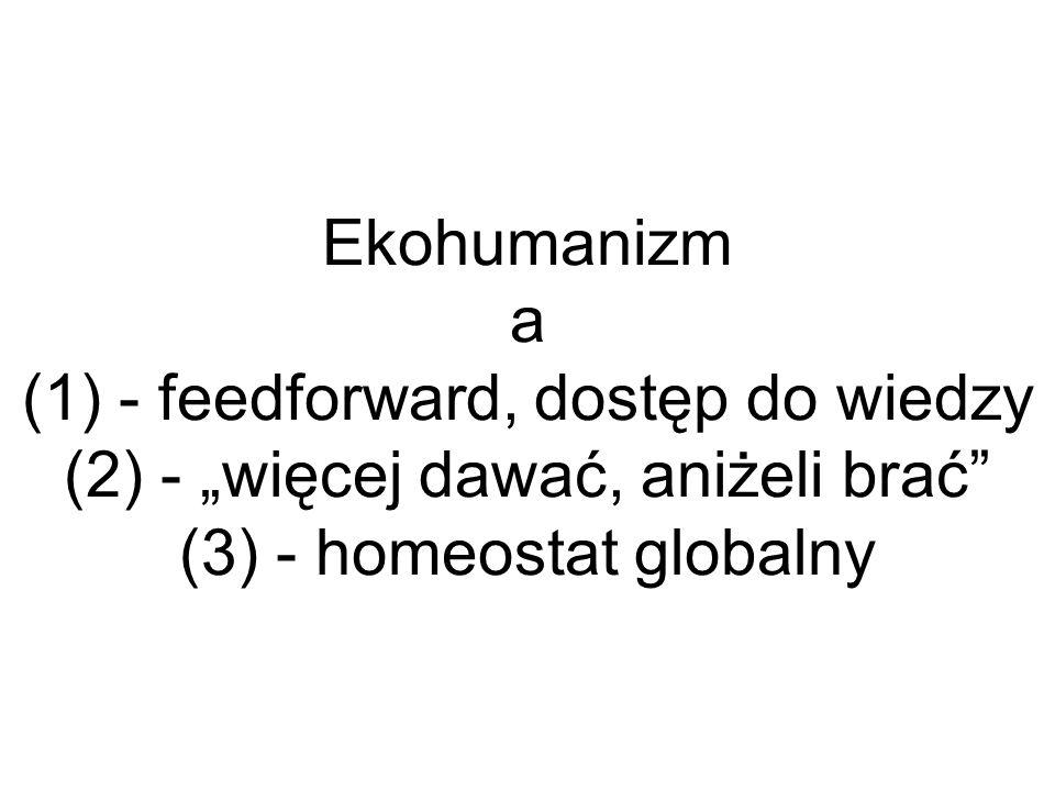 Ekohumanizm a (1) - feedforward, dostęp do wiedzy (2) - więcej dawać, aniżeli brać (3) - homeostat globalny