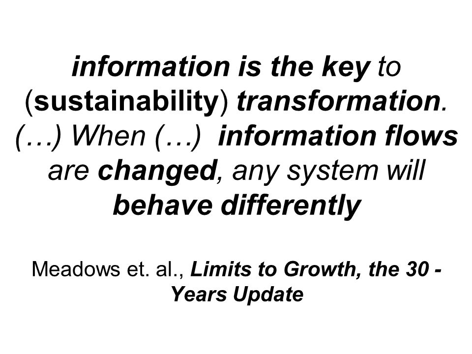 information is the key to (sustainability) transformation. (…) When (…) information flows are changed, any system will behave differently Meadows et.