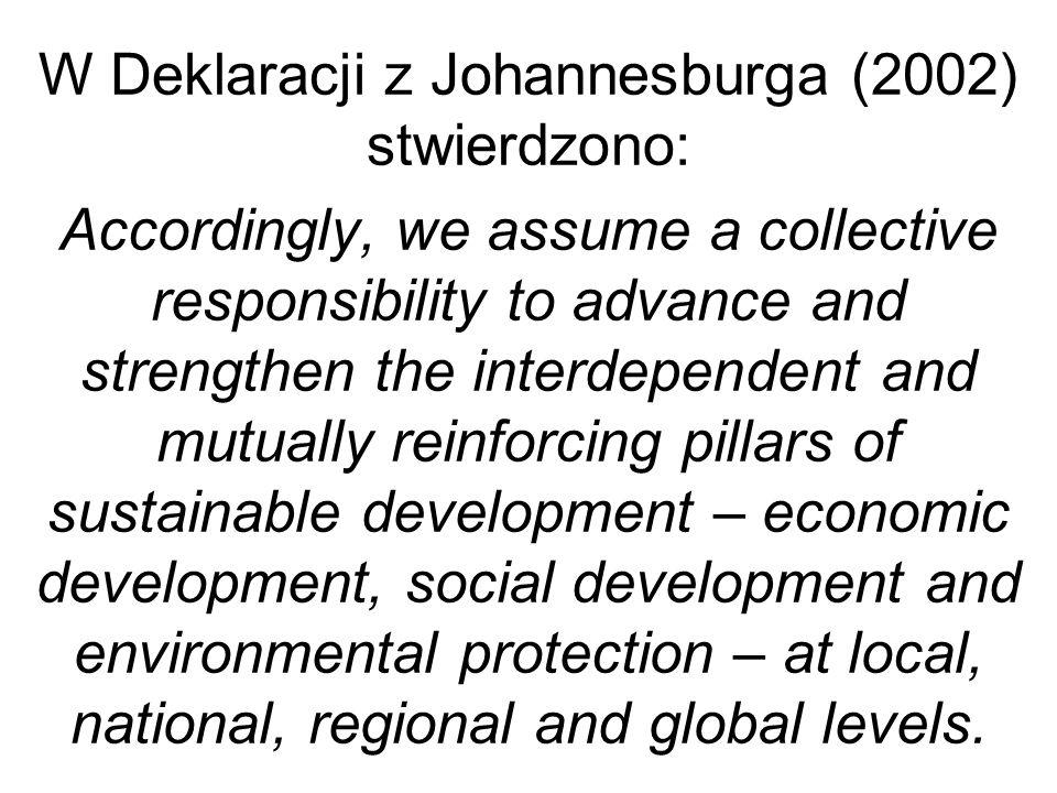 W Deklaracji z Johannesburga (2002) stwierdzono: Accordingly, we assume a collective responsibility to advance and strengthen the interdependent and m