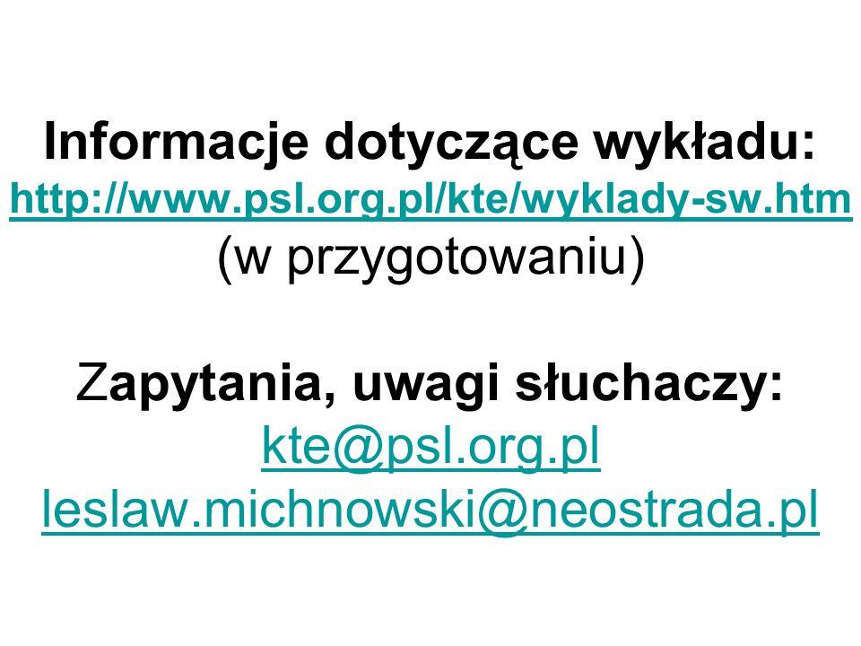 Informacje dotyczące wykładu: http://www.psl.org.pl/kte/wyklady-sw.htm (w przygotowaniu) Zapytania, uwagi słuchaczy: kte@psl.org.pl leslaw.michnowski@