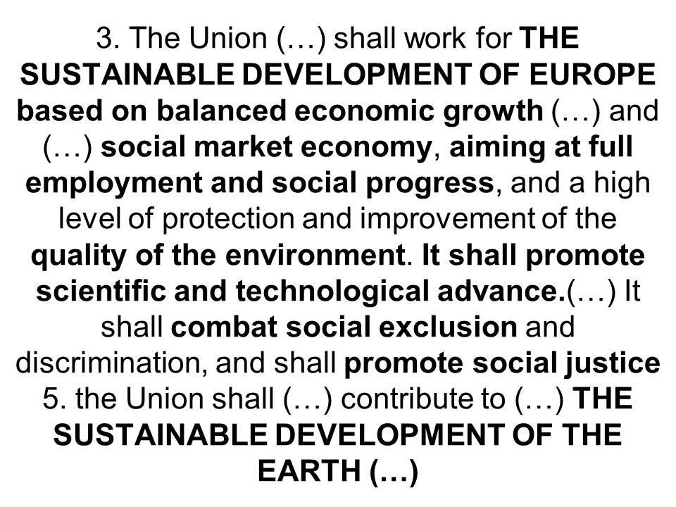 3. The Union (…) shall work for THE SUSTAINABLE DEVELOPMENT OF EUROPE based on balanced economic growth (…) and (…) social market economy, aiming at f