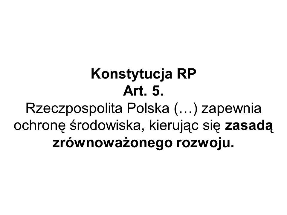Konstytucja RP Art. 5. Rzeczpospolita Polska (…) zapewnia ochronę środowiska, kierując się zasadą zrównoważonego rozwoju.