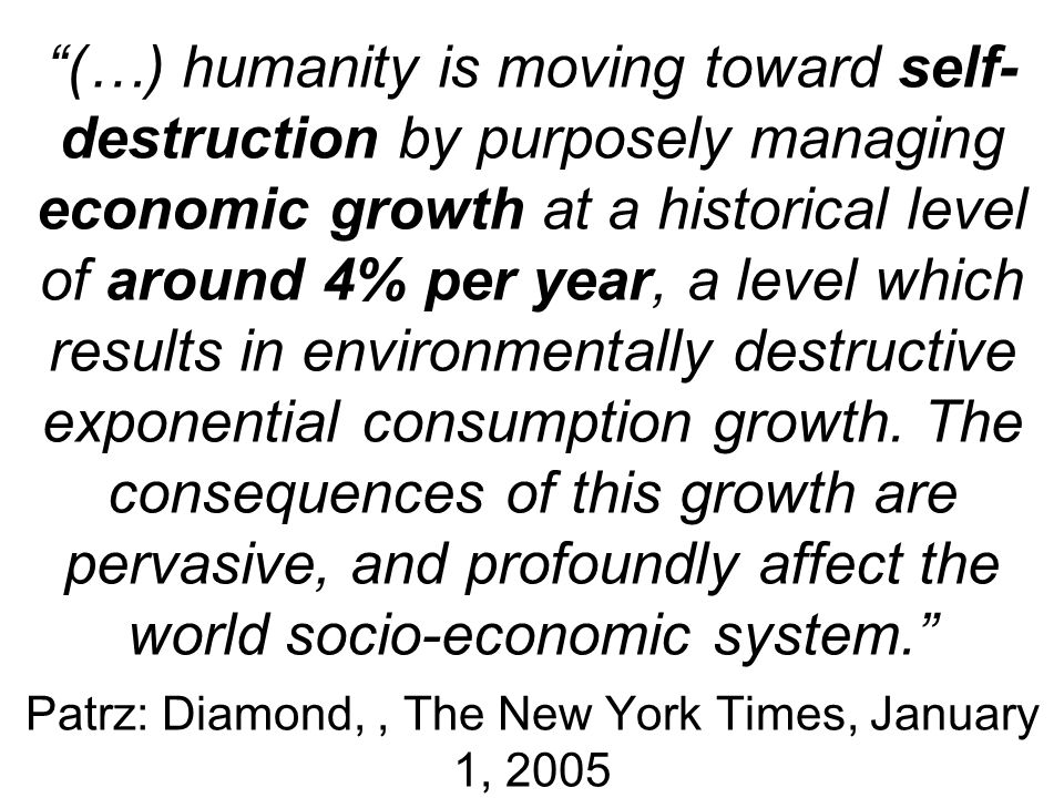 (…) humanity is moving toward self- destruction by purposely managing economic growth at a historical level of around 4% per year, a level which resul