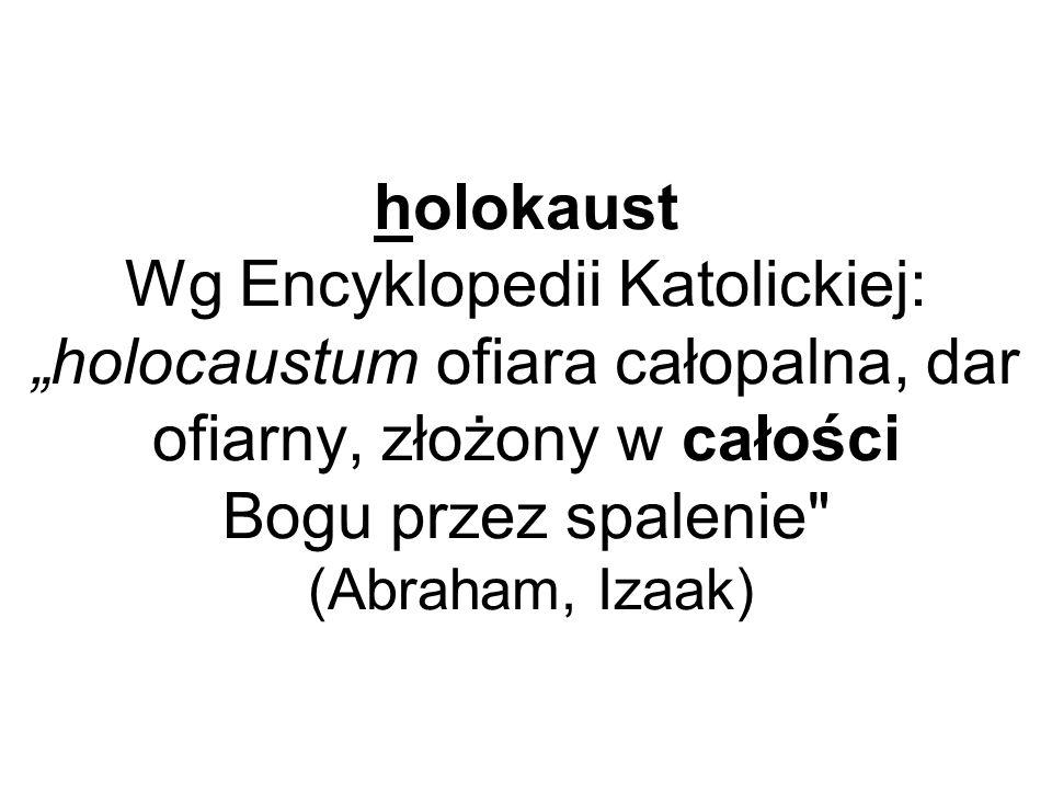 holokaust Wg Encyklopedii Katolickiej: holocaustum ofiara całopalna, dar ofiarny, złożony w całości Bogu przez spalenie
