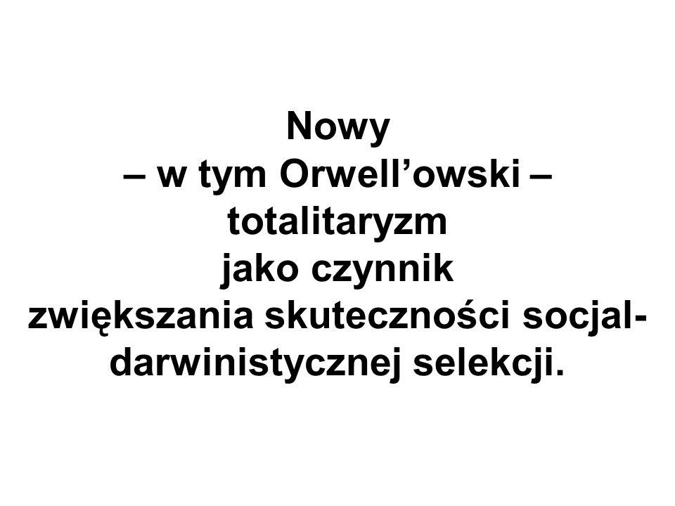 Nowy – w tym Orwellowski – totalitaryzm jako czynnik zwiększania skuteczności socjal- darwinistycznej selekcji.