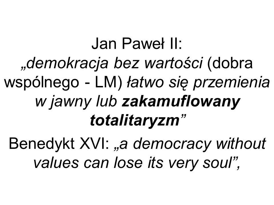 Jan Paweł II: demokracja bez wartości (dobra wspólnego - LM) łatwo się przemienia w jawny lub zakamuflowany totalitaryzm Benedykt XVI: a democracy wit
