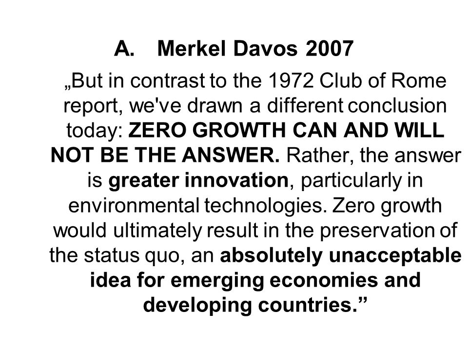 A.Merkel Davos 2007But in contrast to the 1972 Club of Rome report, we've drawn a different conclusion today: ZERO GROWTH CAN AND WILL NOT BE THE ANSW