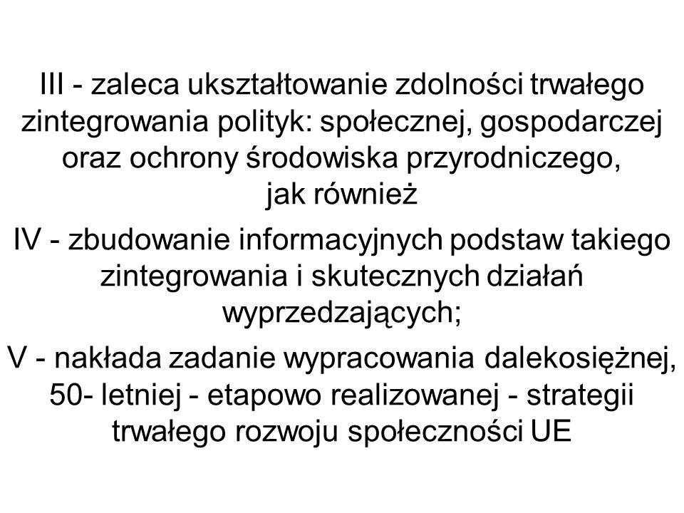 III - zaleca ukształtowanie zdolności trwałego zintegrowania polityk: społecznej, gospodarczej oraz ochrony środowiska przyrodniczego, jak również IV