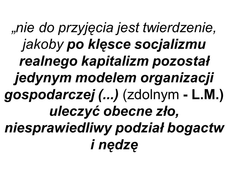 nie do przyjęcia jest twierdzenie, jakoby po klęsce socjalizmu realnego kapitalizm pozostał jedynym modelem organizacji gospodarczej (...) (zdolnym -